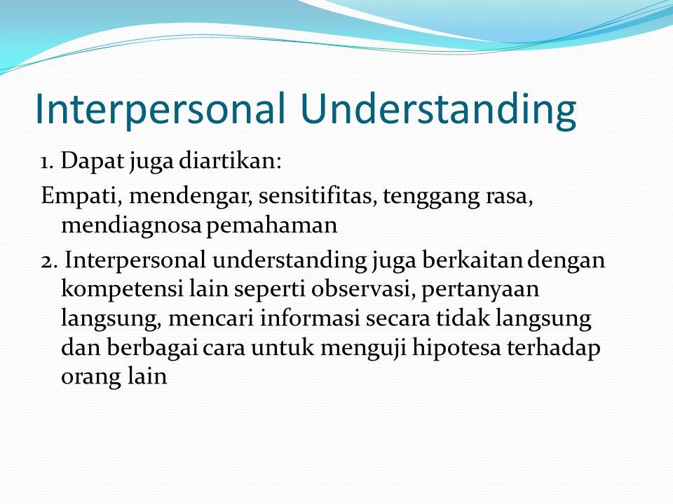Interpersonal Understanding 1. Dapat juga diartikan: Empati, mendengar, sensitifitas, tenggang rasa, mendiagnosa pemahaman 2. Interpersonal understand