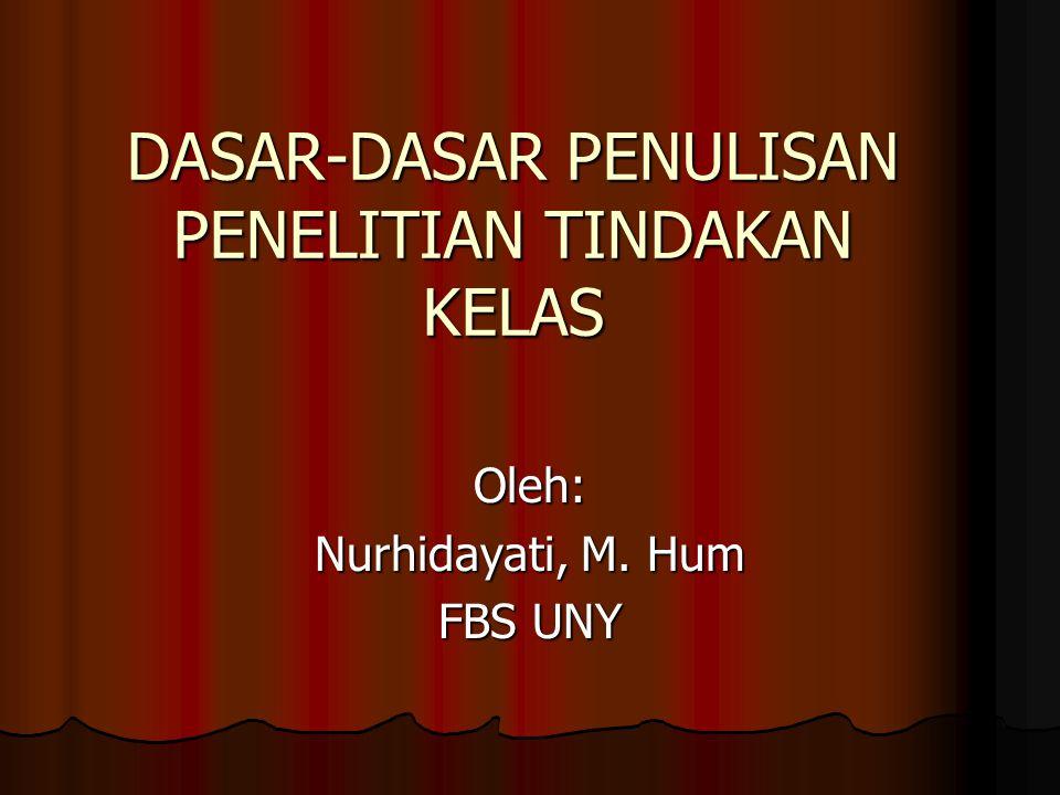 DASAR-DASAR PENULISAN PENELITIAN TINDAKAN KELAS Oleh: Nurhidayati, M. Hum FBS UNY