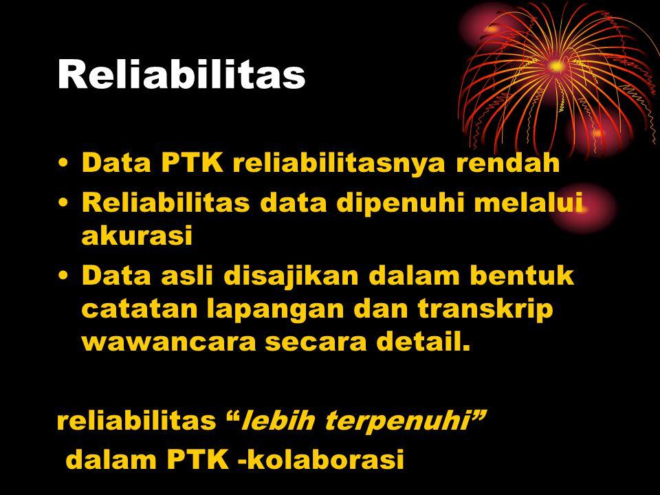Reliabilitas Data PTK reliabilitasnya rendah Reliabilitas data dipenuhi melalui akurasi Data asli disajikan dalam bentuk catatan lapangan dan transkrip wawancara secara detail.