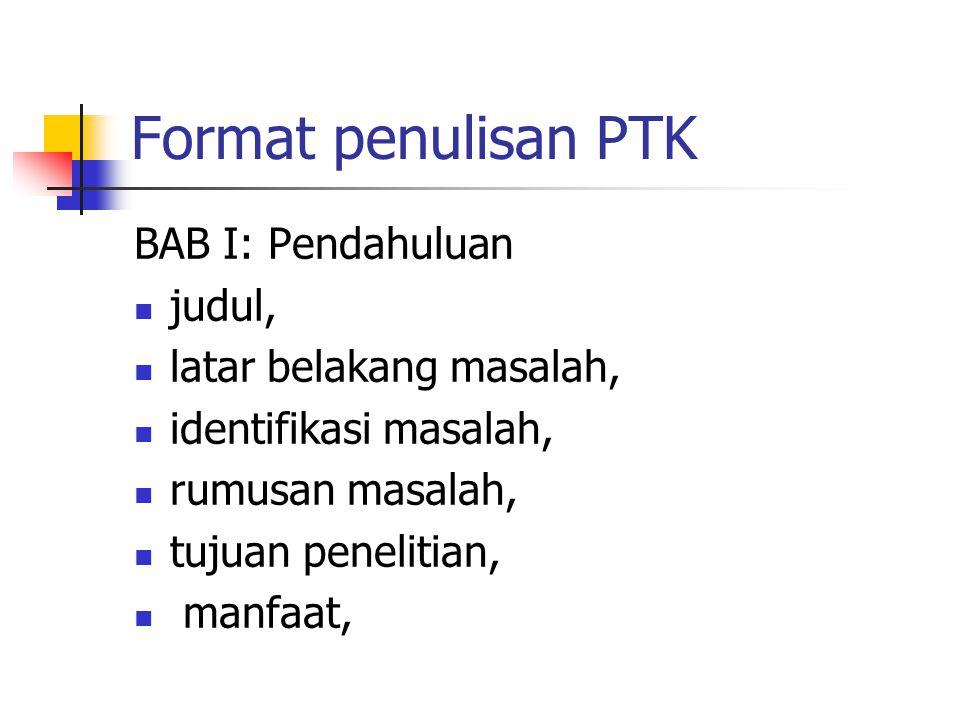 Format penulisan PTK BAB I: Pendahuluan judul, latar belakang masalah, identifikasi masalah, rumusan masalah, tujuan penelitian, manfaat,