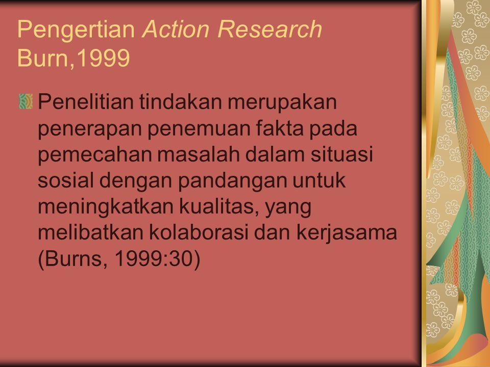 Pengertian Action Research Burn,1999 Penelitian tindakan merupakan penerapan penemuan fakta pada pemecahan masalah dalam situasi sosial dengan pandangan untuk meningkatkan kualitas, yang melibatkan kolaborasi dan kerjasama (Burns, 1999:30)
