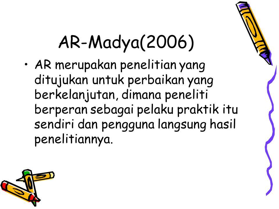 AR-Madya(2006) AR merupakan penelitian yang ditujukan untuk perbaikan yang berkelanjutan, dimana peneliti berperan sebagai pelaku praktik itu sendiri dan pengguna langsung hasil penelitiannya.