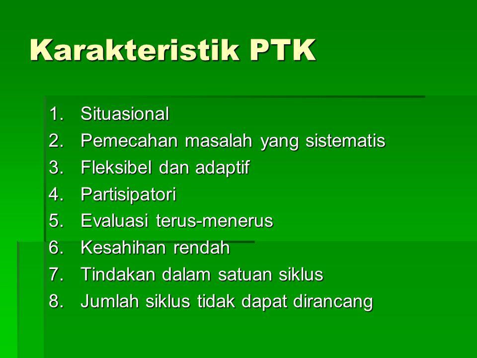 Karakteristik PTK 1.Situasional 2.Pemecahan masalah yang sistematis 3.Fleksibel dan adaptif 4.Partisipatori 5.Evaluasi terus-menerus 6.Kesahihan rendah 7.Tindakan dalam satuan siklus 8.Jumlah siklus tidak dapat dirancang