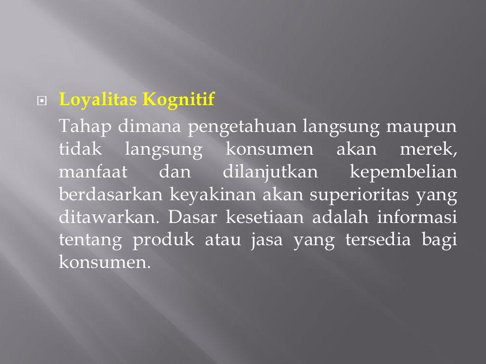  Loyalitas Kognitif Tahap dimana pengetahuan langsung maupun tidak langsung konsumen akan merek, manfaat dan dilanjutkan kepembelian berdasarkan keya