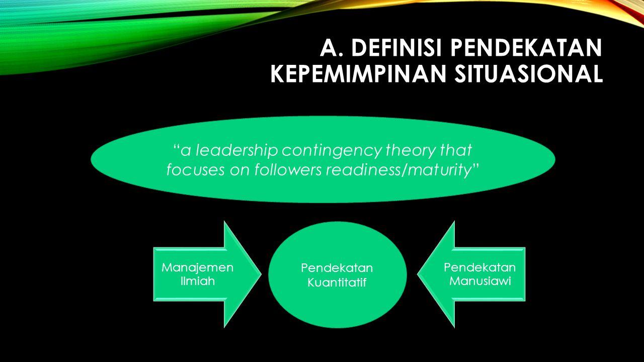 """A. DEFINISI PENDEKATAN KEPEMIMPINAN SITUASIONAL Manajemen Ilmiah Pendekatan Manusiawi """"a leadership contingency theory that focuses on followers readi"""
