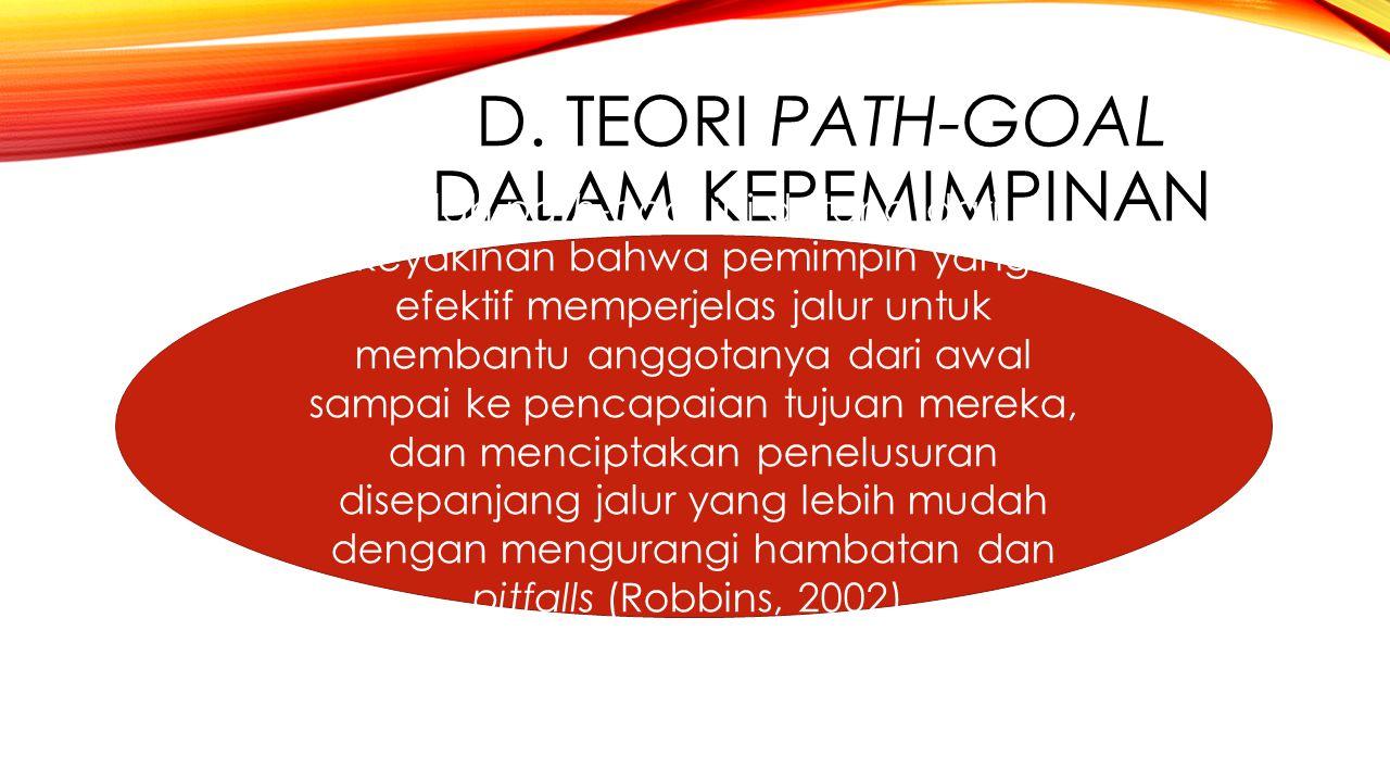 D. TEORI PATH-GOAL DALAM KEPEMIMPINAN Istilah path-goal ini datang dari keyakinan bahwa pemimpin yang efektif memperjelas jalur untuk membantu anggota