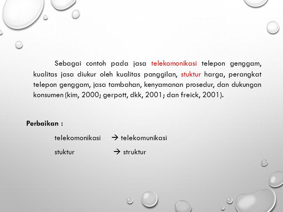 Sebagai contoh pada jasa telekomonikasi telepon genggam, kualitas jasa diukur oleh kualitas panggilan, stuktur harga, perangkat telepon genggam, jasa tambahan, kenyamanan prosedur, dan dukungan konsumen (kim, 2000; gerpott, dkk, 2001; dan freick, 2001).