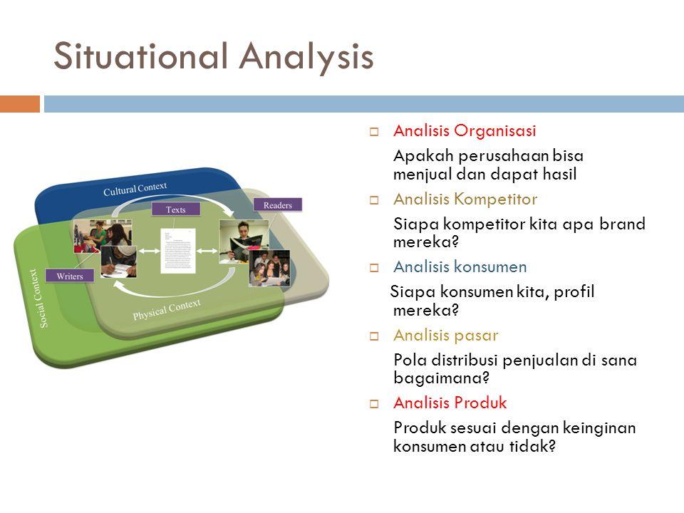 Situational Analysis  Analisis Organisasi Apakah perusahaan bisa menjual dan dapat hasil  Analisis Kompetitor Siapa kompetitor kita apa brand mereka