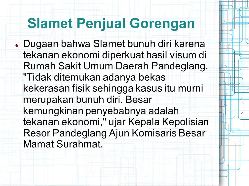 Slamet Penjual Gorengan Dugaan bahwa Slamet bunuh diri karena tekanan ekonomi diperkuat hasil visum di Rumah Sakit Umum Daerah Pandeglang.