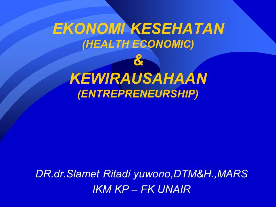 EKONOMI KESEHATAN (HEALTH ECONOMIC) & KEWIRAUSAHAAN (ENTREPRENEURSHIP) DR.dr.Slamet Ritadi yuwono,DTM&H.,MARS IKM KP – FK UNAIR