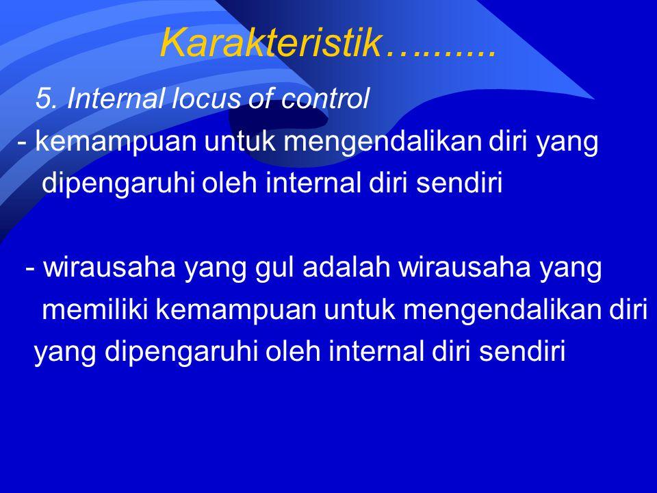 Karakteristik…....... 5. Internal locus of control - kemampuan untuk mengendalikan diri yang dipengaruhi oleh internal diri sendiri - wirausaha yang g