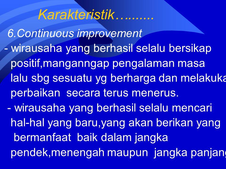 Karakteristik…....... 6.Continuous improvement - wirausaha yang berhasil selalu bersikap positif,manganngap pengalaman masa lalu sbg sesuatu yg berhar