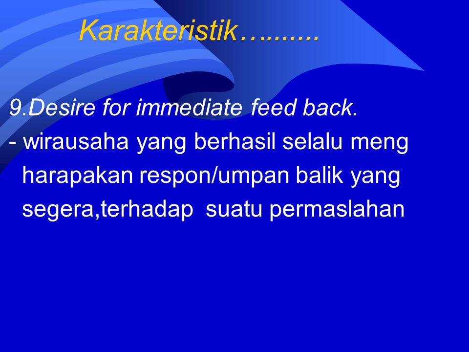 Karakteristik…....... 9.Desire for immediate feed back. - wirausaha yang berhasil selalu meng harapakan respon/umpan balik yang segera,terhadap suatu