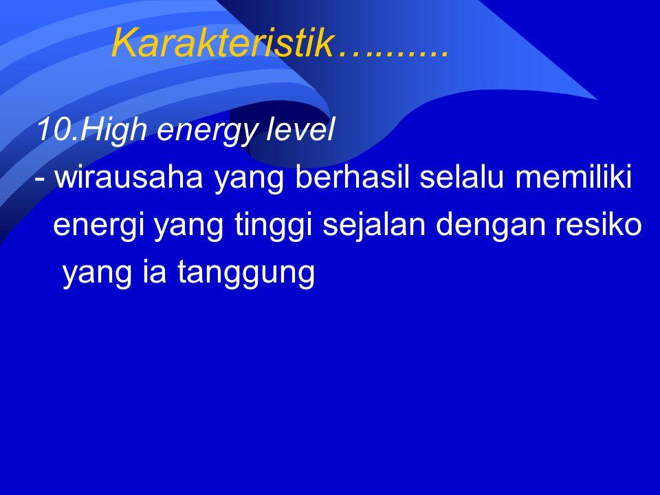 Karakteristik…....... 10.High energy level - wirausaha yang berhasil selalu memiliki energi yang tinggi sejalan dengan resiko yang ia tanggung