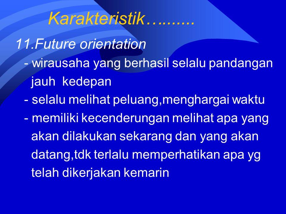 Karakteristik…....... 11.Future orientation - wirausaha yang berhasil selalu pandangan jauh kedepan - selalu melihat peluang,menghargai waktu - memili
