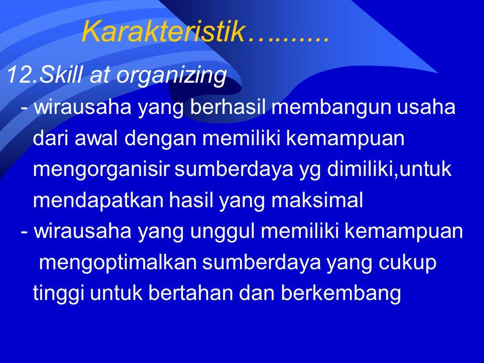 Karakteristik…....... 12.Skill at organizing - wirausaha yang berhasil membangun usaha dari awal dengan memiliki kemampuan mengorganisir sumberdaya yg