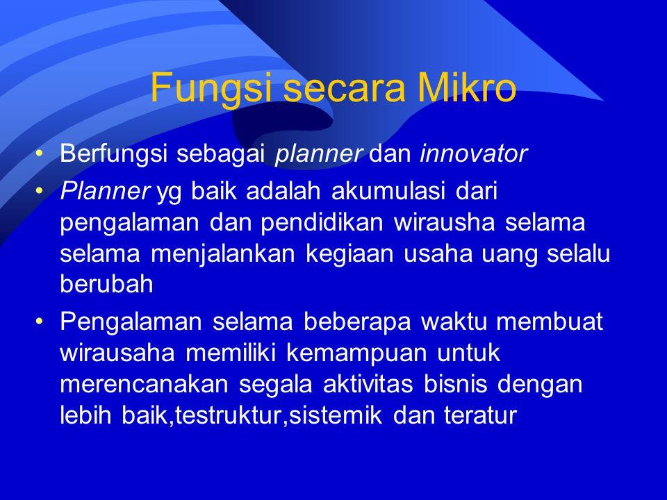 Fungsi secara Mikro Berfungsi sebagai planner dan innovator Planner yg baik adalah akumulasi dari pengalaman dan pendidikan wirausha selama selama men