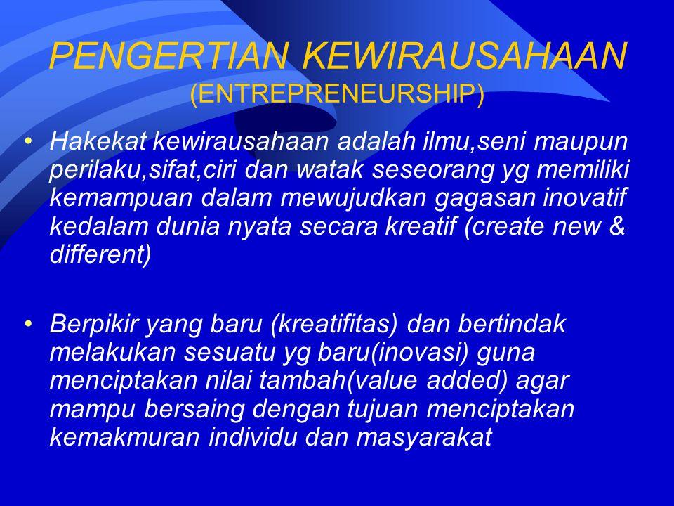PENGERTIAN KEWIRAUSAHAAN (ENTREPRENEURSHIP) Hakekat kewirausahaan adalah ilmu,seni maupun perilaku,sifat,ciri dan watak seseorang yg memiliki kemampuan dalam mewujudkan gagasan inovatif kedalam dunia nyata secara kreatif (create new & different) Berpikir yang baru (kreatifitas) dan bertindak melakukan sesuatu yg baru(inovasi) guna menciptakan nilai tambah(value added) agar mampu bersaing dengan tujuan menciptakan kemakmuran individu dan masyarakat