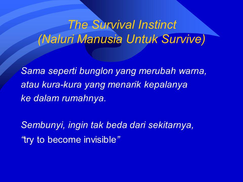 The Survival Instinct (Naluri Manusia Untuk Survive) Sama seperti bunglon yang merubah warna, atau kura-kura yang menarik kepalanya ke dalam rumahnya.