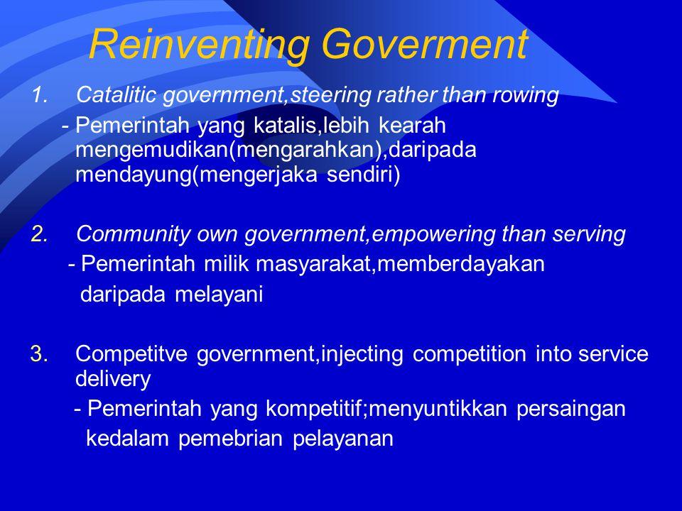 Reinventing Goverment 1.Catalitic government,steering rather than rowing - Pemerintah yang katalis,lebih kearah mengemudikan(mengarahkan),daripada men