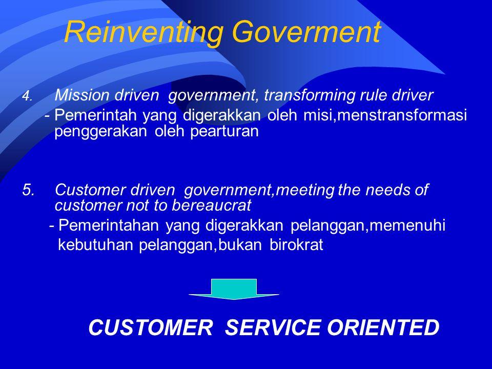 Reinventing Goverment 4. Mission driven government, transforming rule driver - Pemerintah yang digerakkan oleh misi,menstransformasi penggerakan oleh