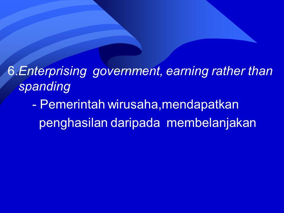 6.Enterprising government, earning rather than spanding - Pemerintah wirusaha,mendapatkan penghasilan daripada membelanjakan