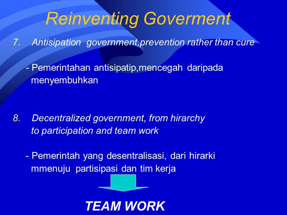 Reinventing Goverment 7.Antisipation government,prevention rather than cure - Pemerintahan antisipatip,mencegah daripada menyembuhkan 8.Decentralized