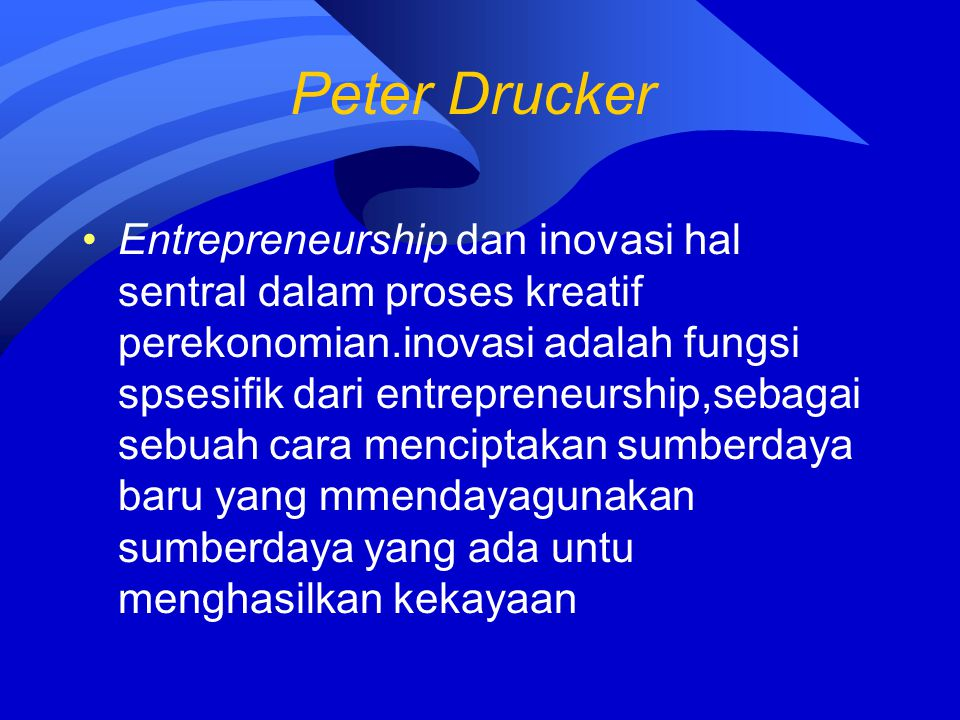 Peter Drucker Entrepreneurship dan inovasi hal sentral dalam proses kreatif perekonomian.inovasi adalah fungsi spsesifik dari entrepreneurship,sebagai