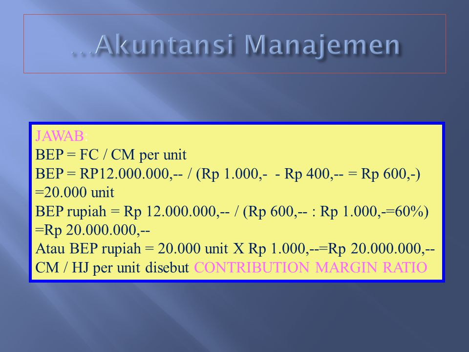 RUMUS BEP: BEP (unit penjualan) = Fixed Cost / ( HJ/unit – VC/unit) Atau Fixed Cost / Contribution Margin per unit HJ =harga jual, VC = Variable cost