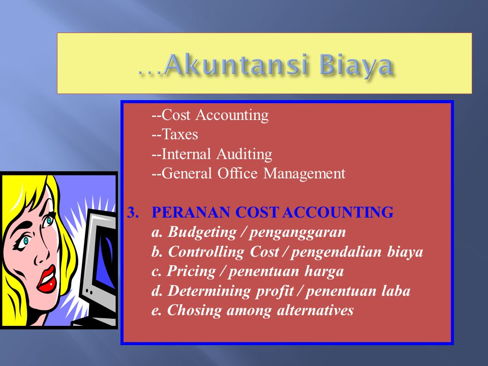 --Cost Accounting --Taxes --Internal Auditing --General Office Management 3.PERANAN COST ACCOUNTING a.