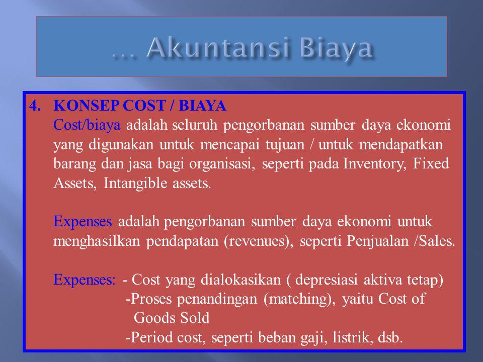 4.KONSEP COST / BIAYA Cost/biaya adalah seluruh pengorbanan sumber daya ekonomi yang digunakan untuk mencapai tujuan / untuk mendapatkan barang dan jasa bagi organisasi, seperti pada Inventory, Fixed Assets, Intangible assets.