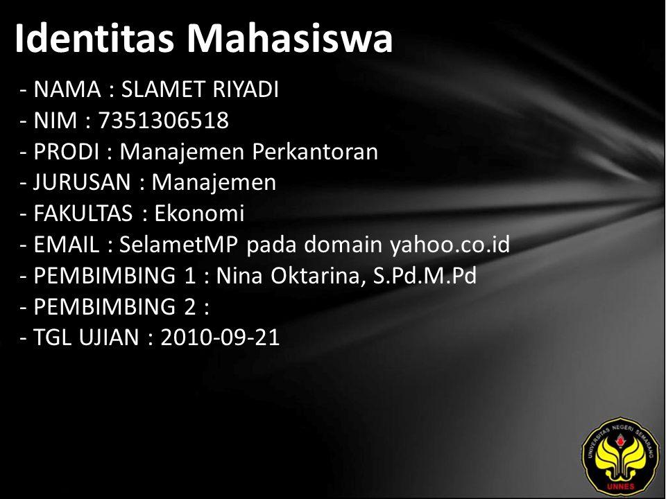 Identitas Mahasiswa - NAMA : SLAMET RIYADI - NIM : 7351306518 - PRODI : Manajemen Perkantoran - JURUSAN : Manajemen - FAKULTAS : Ekonomi - EMAIL : SelametMP pada domain yahoo.co.id - PEMBIMBING 1 : Nina Oktarina, S.Pd.M.Pd - PEMBIMBING 2 : - TGL UJIAN : 2010-09-21