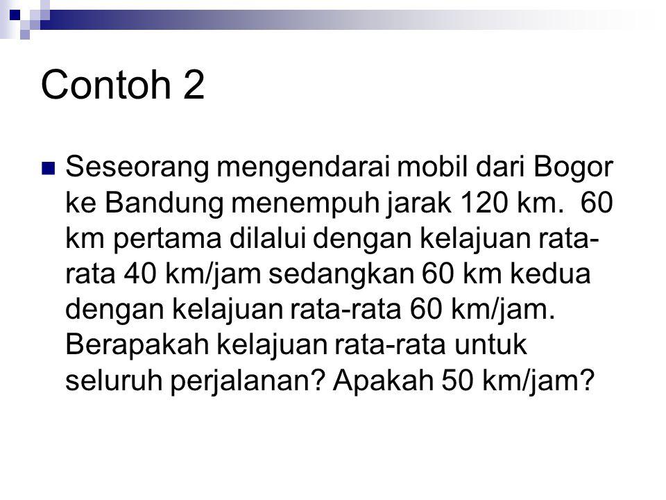 Contoh 2 Seseorang mengendarai mobil dari Bogor ke Bandung menempuh jarak 120 km. 60 km pertama dilalui dengan kelajuan rata- rata 40 km/jam sedangkan