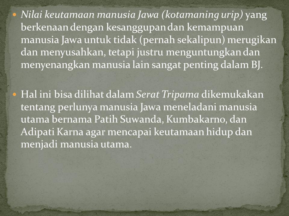 Nilai keutamaan manusia Jawa (kotamaning urip) yang berkenaan dengan kesanggupan dan kemampuan manusia Jawa untuk tidak (pernah sekalipun) merugikan dan menyusahkan, tetapi justru menguntungkan dan menyenangkan manusia lain sangat penting dalam BJ.
