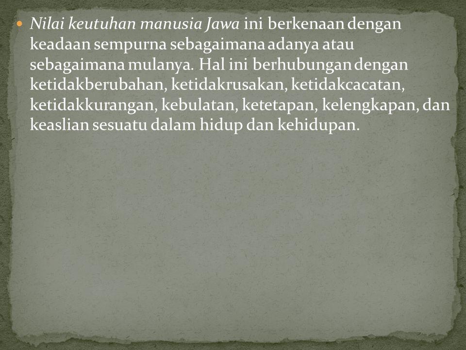 Nilai keutuhan manusia Jawa ini berkenaan dengan keadaan sempurna sebagaimana adanya atau sebagaimana mulanya.