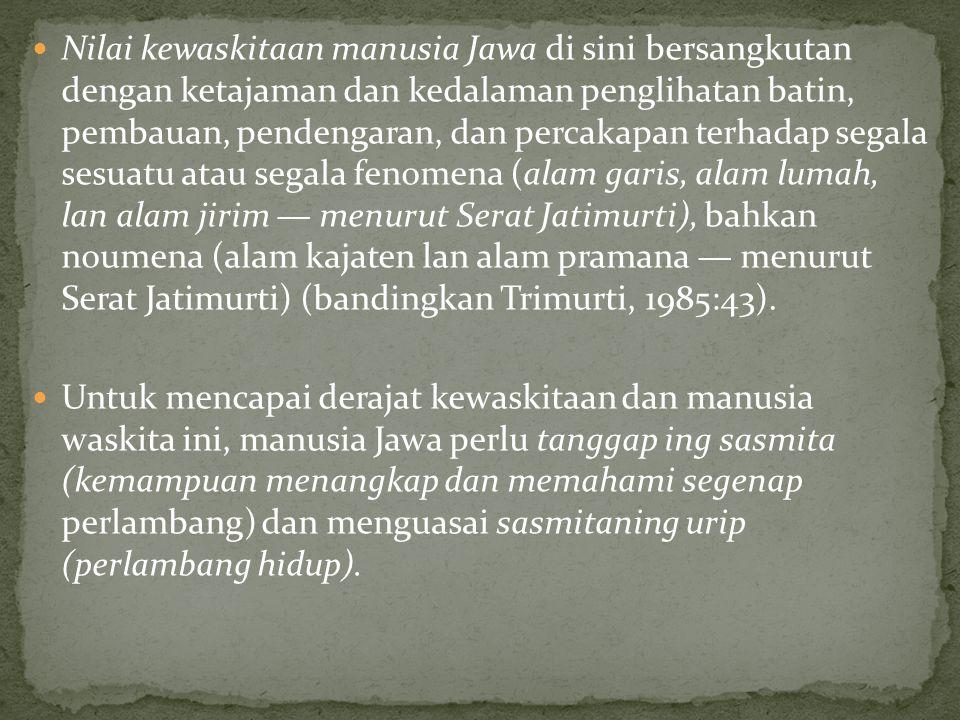 Nilai kewaskitaan manusia Jawa di sini bersangkutan dengan ketajaman dan kedalaman penglihatan batin, pembauan, pendengaran, dan percakapan terhadap segala sesuatu atau segala fenomena (alam garis, alam lumah, lan alam jirim — menurut Serat Jatimurti), bahkan noumena (alam kajaten lan alam pramana — menurut Serat Jatimurti) (bandingkan Trimurti, 1985:43).