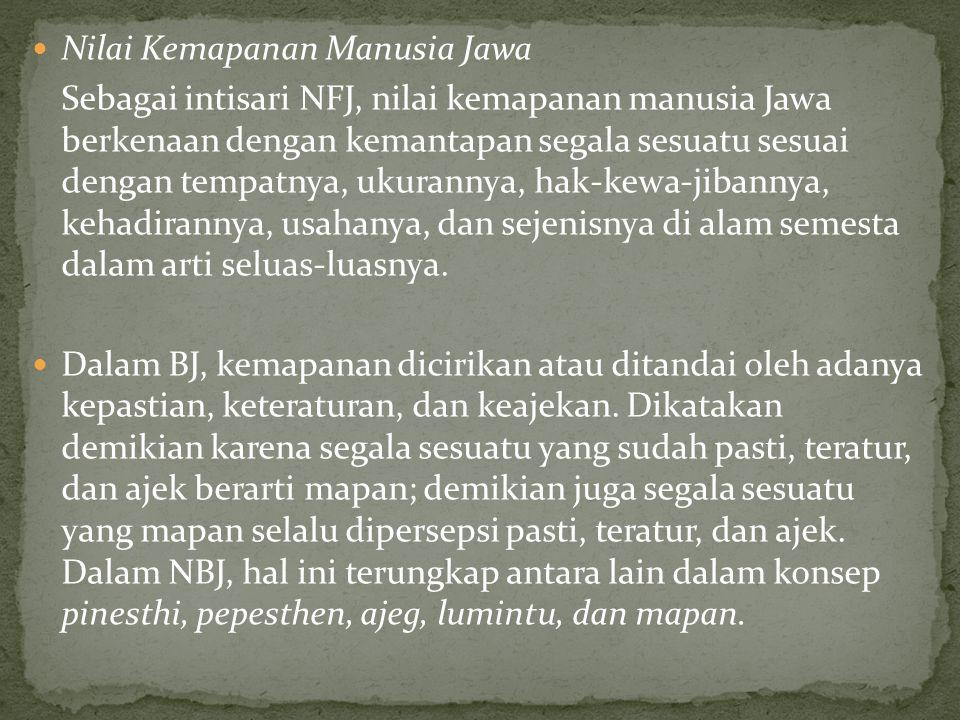 Nilai Kemapanan Manusia Jawa Sebagai intisari NFJ, nilai kemapanan manusia Jawa berkenaan dengan kemantapan segala sesuatu sesuai dengan tempatnya, ukurannya, hak-kewa-jibannya, kehadirannya, usahanya, dan sejenisnya di alam semesta dalam arti seluas-luasnya.