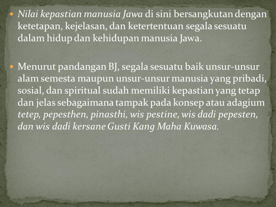 Nilai kepastian manusia Jawa di sini bersangkutan dengan ketetapan, kejelasan, dan ketertentuan segala sesuatu dalam hidup dan kehidupan manusia Jawa.