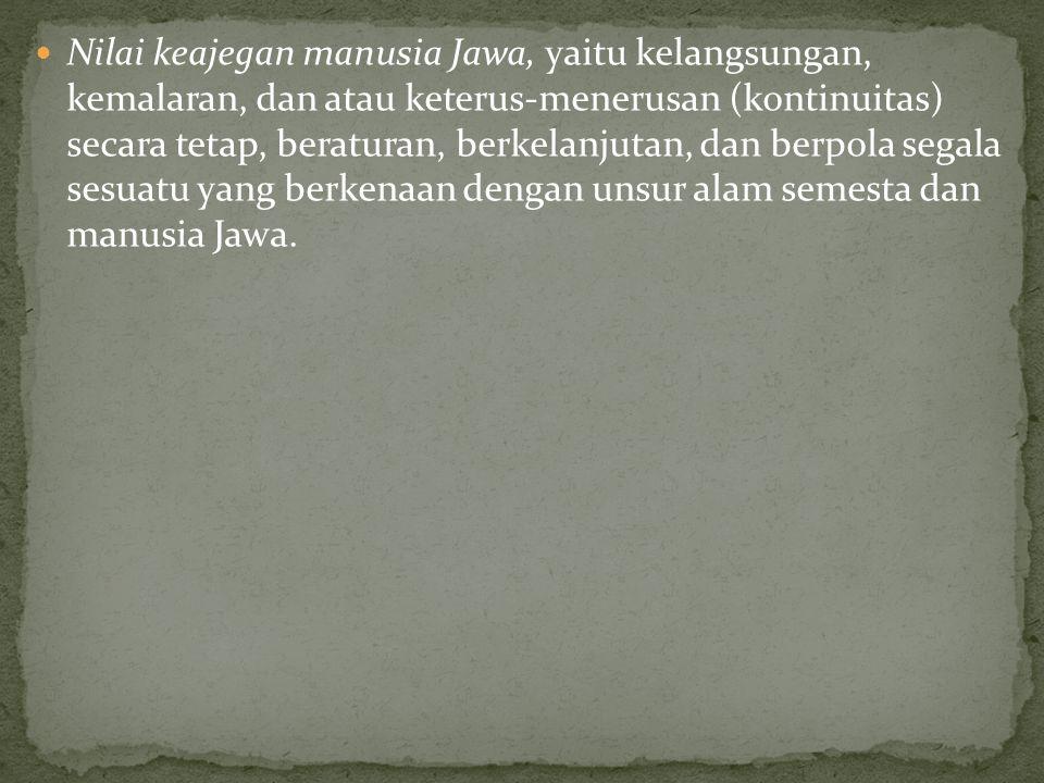Nilai keajegan manusia Jawa, yaitu kelangsungan, kemalaran, dan atau keterus-menerusan (kontinuitas) secara tetap, beraturan, berkelanjutan, dan berpola segala sesuatu yang berkenaan dengan unsur alam semesta dan manusia Jawa.
