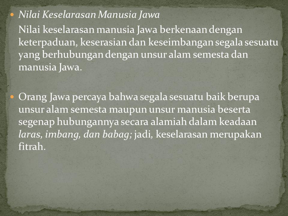 Nilai Keselarasan Manusia Jawa Nilai keselarasan manusia Jawa berkenaan dengan keterpaduan, keserasian dan keseimbangan segala sesuatu yang berhubungan dengan unsur alam semesta dan manusia Jawa.