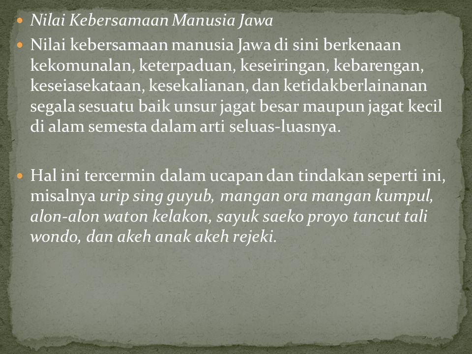 Nilai Kebersamaan Manusia Jawa Nilai kebersamaan manusia Jawa di sini berkenaan kekomunalan, keterpaduan, keseiringan, kebarengan, keseiasekataan, kesekalianan, dan ketidakberlainanan segala sesuatu baik unsur jagat besar maupun jagat kecil di alam semesta dalam arti seluas-luasnya.