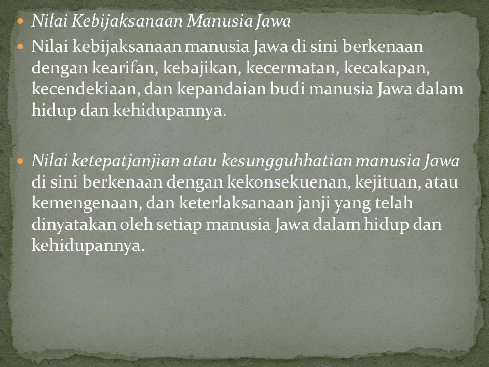 Nilai Kebijaksanaan Manusia Jawa Nilai kebijaksanaan manusia Jawa di sini berkenaan dengan kearifan, kebajikan, kecermatan, kecakapan, kecendekiaan, dan kepandaian budi manusia Jawa dalam hidup dan kehidupannya.