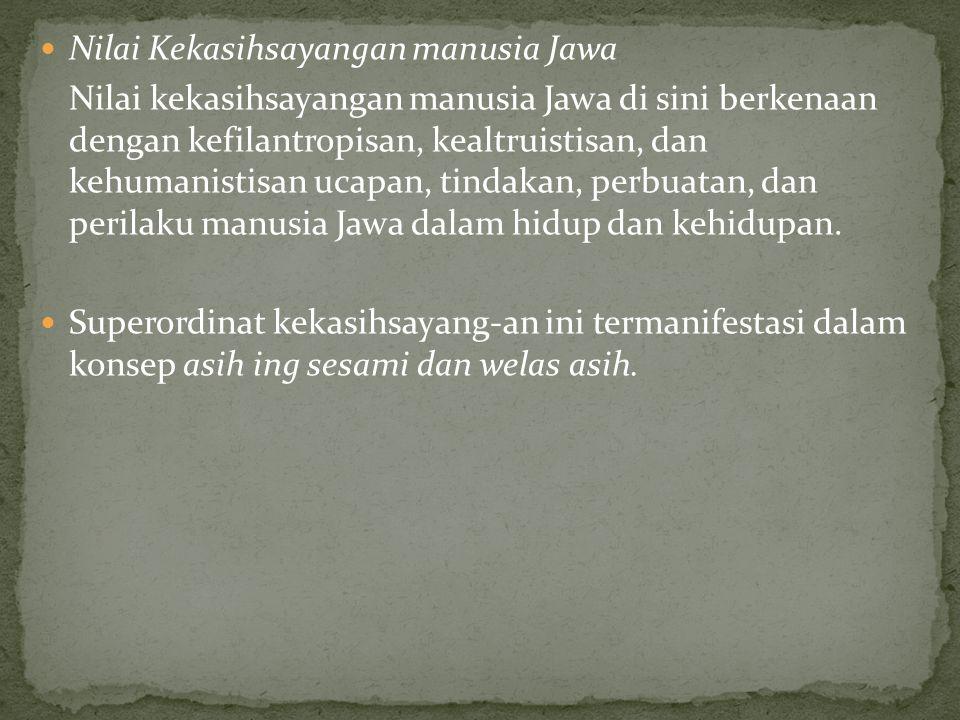 Nilai Kekasihsayangan manusia Jawa Nilai kekasihsayangan manusia Jawa di sini berkenaan dengan kefilantropisan, kealtruistisan, dan kehumanistisan ucapan, tindakan, perbuatan, dan perilaku manusia Jawa dalam hidup dan kehidupan.