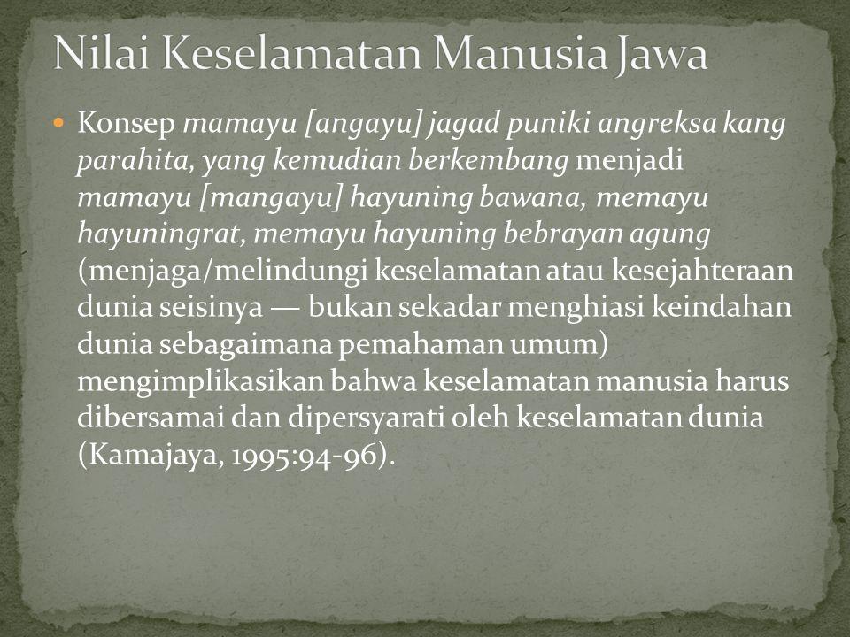 Konsep mamayu [angayu] jagad puniki angreksa kang parahita, yang kemudian berkembang menjadi mamayu [mangayu] hayuning bawana, memayu hayuningrat, memayu hayuning bebrayan agung (menjaga/melindungi keselamatan atau kesejahteraan dunia seisinya — bukan sekadar menghiasi keindahan dunia sebagaimana pemahaman umum) mengimplikasikan bahwa keselamatan manusia harus dibersamai dan dipersyarati oleh keselamatan dunia (Kamajaya, 1995:94-96).