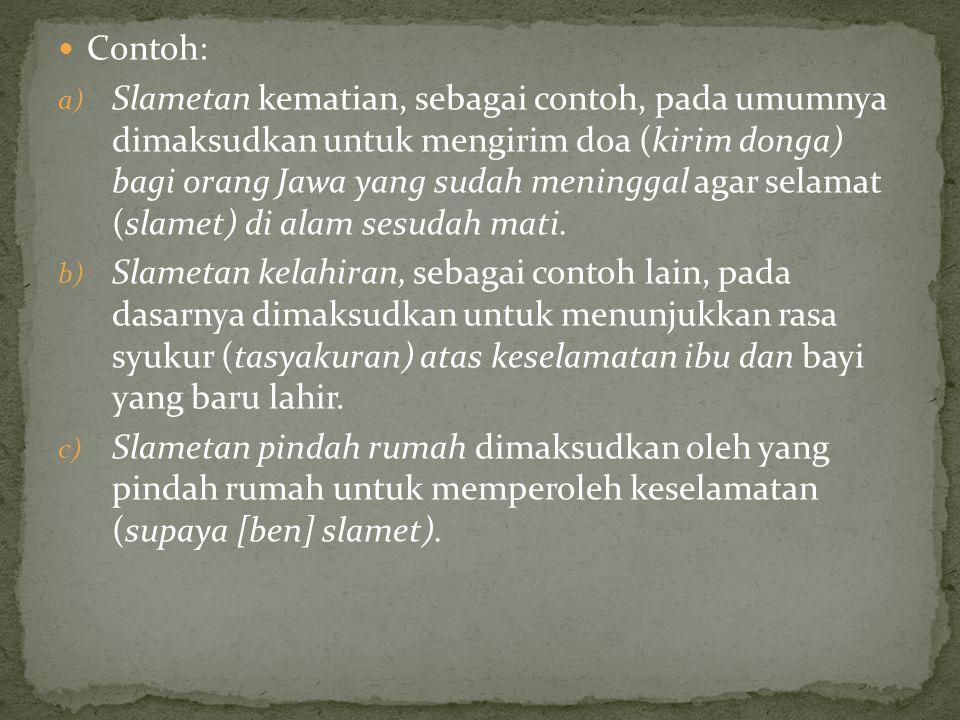 Contoh: a) Slametan kematian, sebagai contoh, pada umumnya dimaksudkan untuk mengirim doa (kirim donga) bagi orang Jawa yang sudah meninggal agar selamat (slamet) di alam sesudah mati.