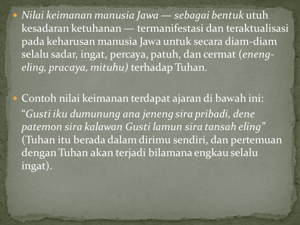 Nilai keimanan manusia Jawa — sebagai bentuk utuh kesadaran ketuhanan — termanifestasi dan teraktualisasi pada keharusan manusia Jawa untuk secara diam-diam selalu sadar, ingat, percaya, patuh, dan cermat (eneng- eling, pracaya, mituhu) terhadap Tuhan.