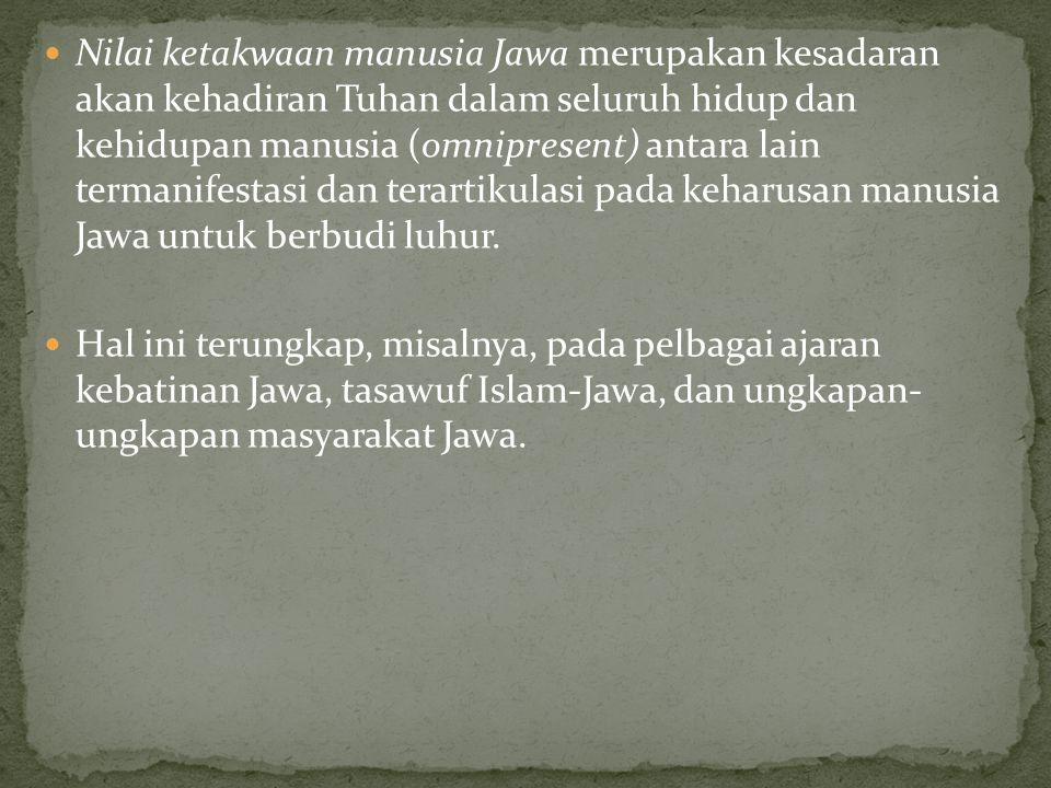 Nilai ketakwaan manusia Jawa merupakan kesadaran akan kehadiran Tuhan dalam seluruh hidup dan kehidupan manusia (omnipresent) antara lain termanifestasi dan terartikulasi pada keharusan manusia Jawa untuk berbudi luhur.