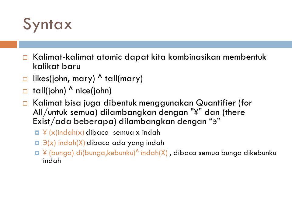 Syntax  Kalimat-kalimat atomic dapat kita kombinasikan membentuk kalikat baru  likes(john, mary) ^ tall(mary)  tall(john) ^ nice(john)  Kalimat bi
