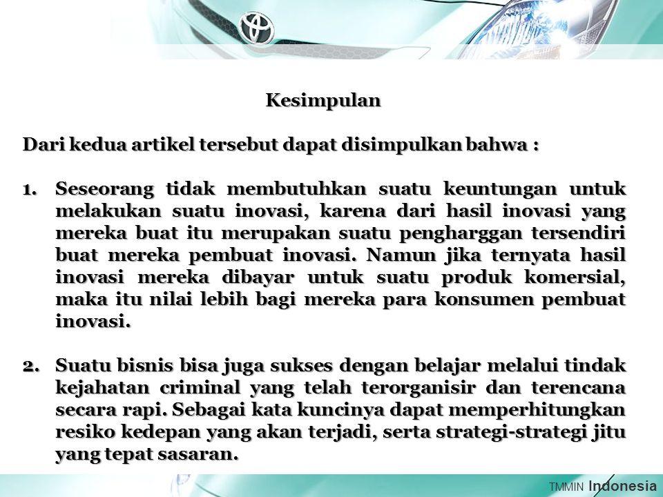 TMMIN Indonesia Kesimpulan Dari kedua artikel tersebut dapat disimpulkan bahwa : 1.Seseorang tidak membutuhkan suatu keuntungan untuk melakukan suatu inovasi, karena dari hasil inovasi yang mereka buat itu merupakan suatu pengharggan tersendiri buat mereka pembuat inovasi.