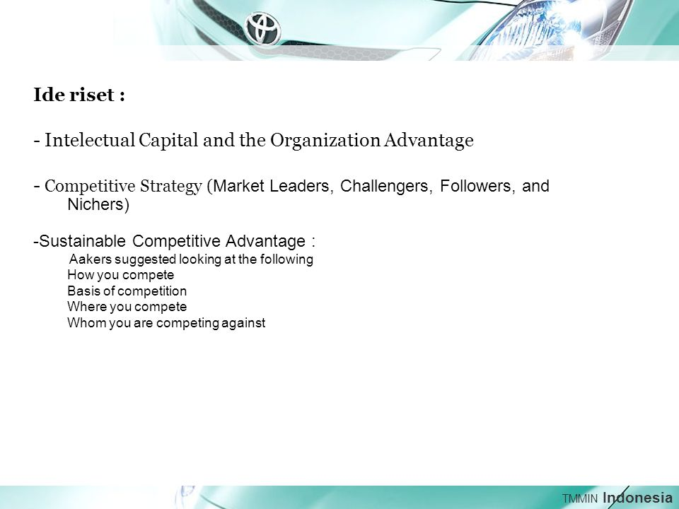 TMMIN Indonesia Ide riset : - Intelectual Capital and the Organization Advantage - Competitive Strategy ( Market Leaders, Challengers, Followers, and Nichers) -Sustainable Competitive Advantage : Aakers suggested looking at the following How you compete Basis of competition Where you compete Whom you are competing against